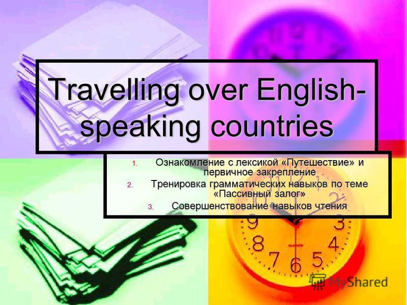 Travelling over English- speaking countries 1. Ознакомление с лексикой «Путешествие» и первичное закрепление 2. Тренировка грамматических навыков по теме «Пассивный залог» 3. Совершенствование навыков чтения