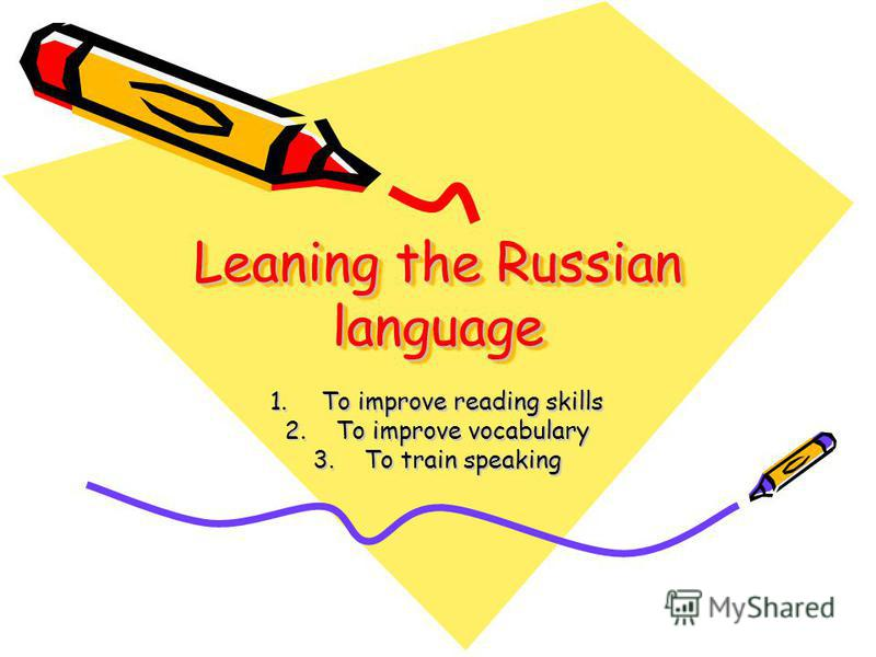 Leaning the Russian language 1. To improve reading skills 2. To improve vocabulary 3. To train speaking