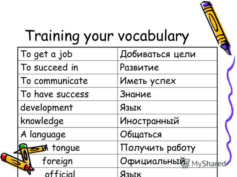 Training your vocabulary To get a job Добиваться цели To succeed in Развитие To communicate Иметь успех To have success Знание development Язык knowledge Иностранный A language Общаться A tongue Получить работу foreign Официальный official Язык