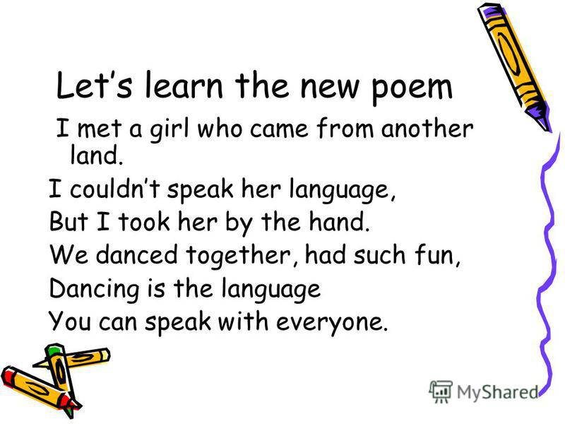 Lets learn the new poem I met a girl who came from another land. I couldnt speak her language, But I took her by the hand. We danced together, had such fun, Dancing is the language You can speak with everyone.