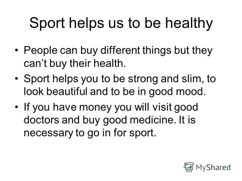 Sport helps us to be healthy People can buy different things but they cant buy their health. Sport helps you to be strong and slim, to look beautiful and to be in good mood. If you have money you will visit good doctors and buy good medicine. It is n