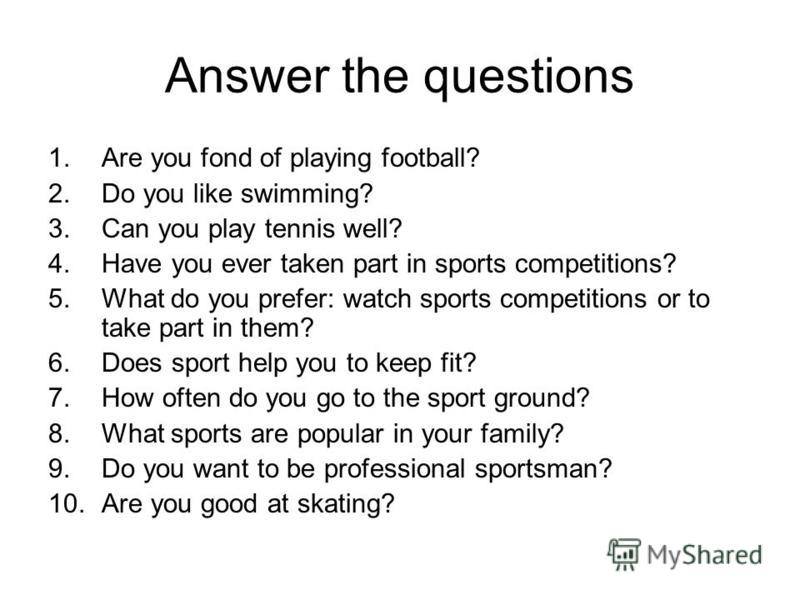 Answer the questions 1.Are you fond of playing football? 2.Do you like swimming? 3.Can you play tennis well? 4.Have you ever taken part in sports competitions? 5.What do you prefer: watch sports competitions or to take part in them? 6.Does sport help