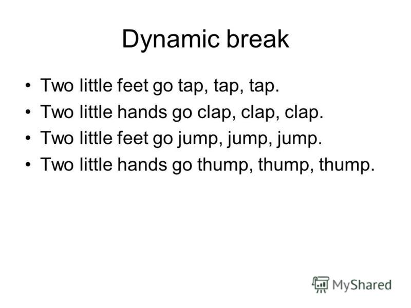 Dynamic break Two little feet go tap, tap, tap. Two little hands go clap, clap, clap. Two little feet go jump, jump, jump. Two little hands go thump, thump, thump.