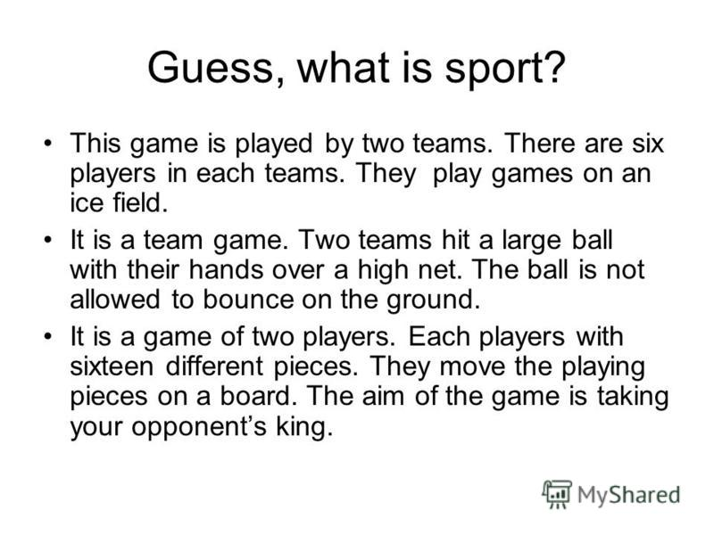 Guess, what is sport? This game is played by two teams. There are six players in each teams. They play games on an ice field. It is a team game. Two teams hit a large ball with their hands over a high net. The ball is not allowed to bounce on the gro