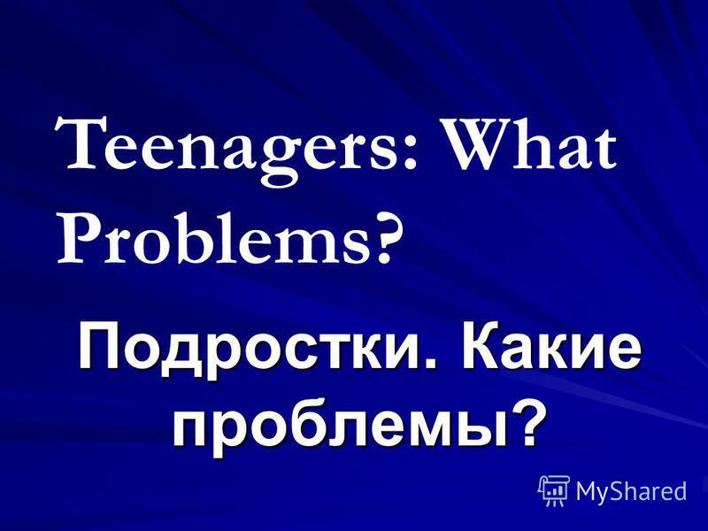 Подростки. Какие проблемы? Teenagers: What Problems?