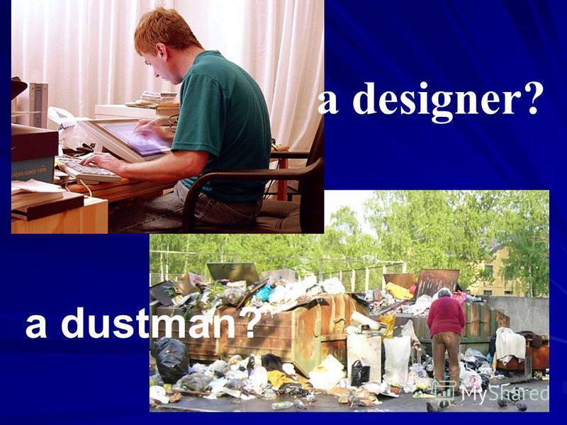 a designer? a dustman?