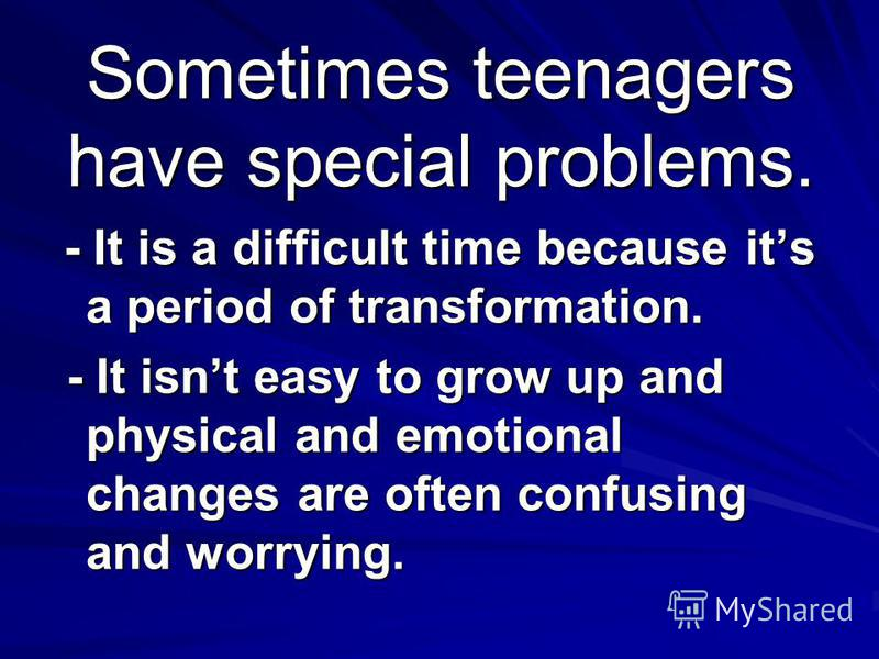 Sometimes teenagers have special problems. - It is a difficult time because its a period of transformation. - It is a difficult time because its a period of transformation. - It isnt easy to grow up and physical and emotional changes are often confus