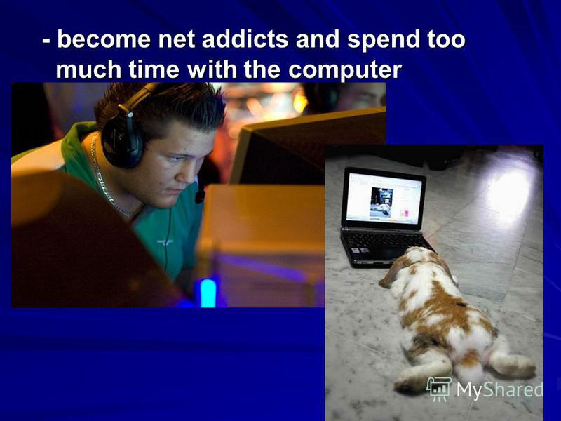 - become net addicts and spend too much time with the computer - become net addicts and spend too much time with the computer