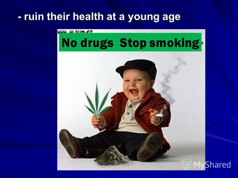 - ruin their health at a young age - ruin their health at a young age No drugs Stop smoking