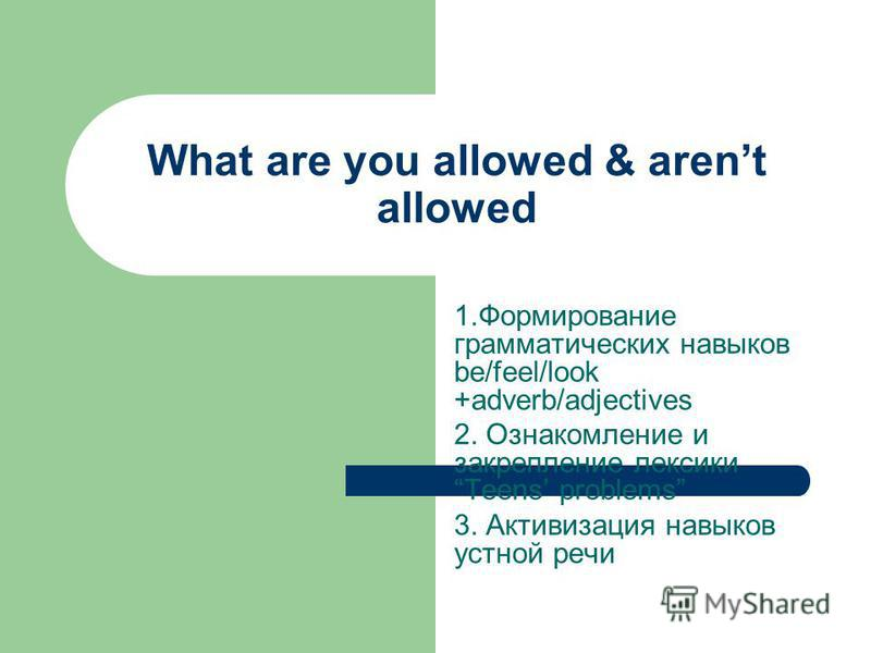 What are you allowed & arent allowed 1. Формирование грамматических навыков be/feel/look +adverb/adjectives 2. Ознакомление и закрепление лексики Teens problems 3. Активизация навыков устной речи