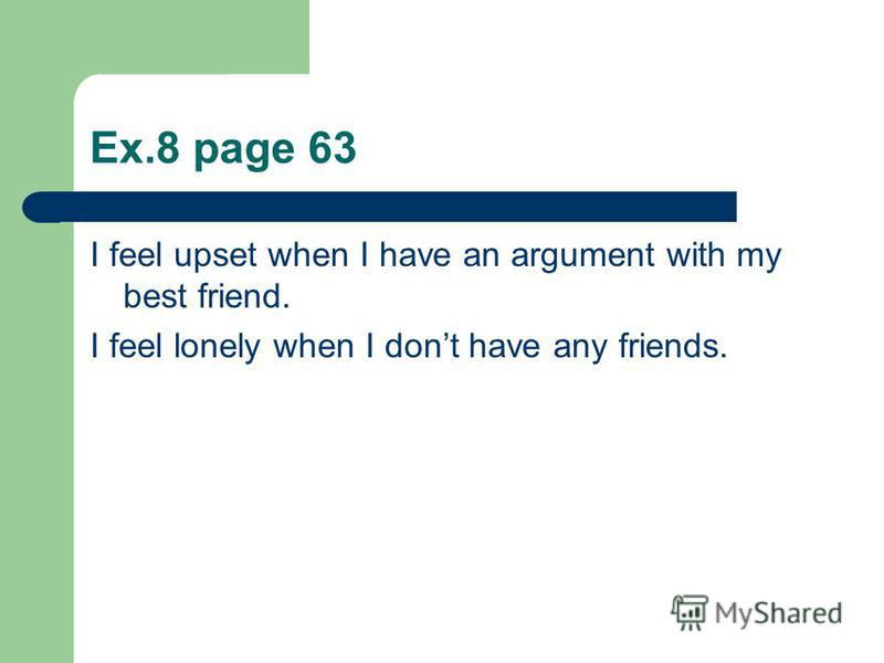 Ex.8 page 63 I feel upset when I have an argument with my best friend. I feel lonely when I dont have any friends.
