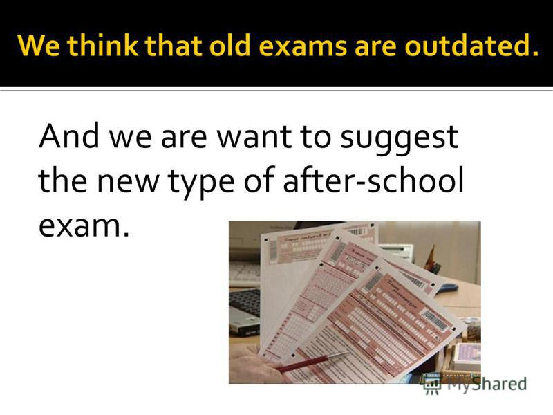 And we are want to suggest the new type of after-school exam.