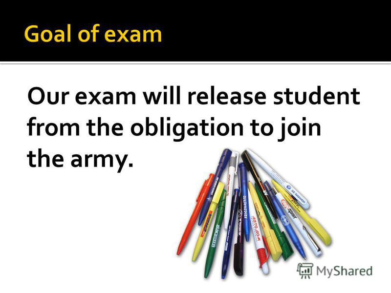 Our exam will release student from the obligation to join the army.