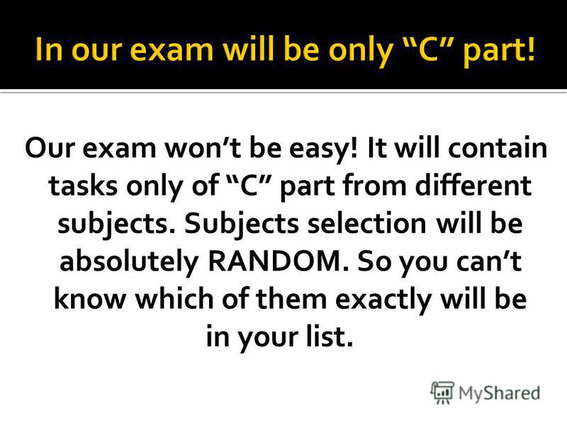 Our exam wont be easy! It will contain tasks only of C part from different subjects. Subjects selection will be absolutely RANDOM. So you cant know which of them exactly will be in your list.