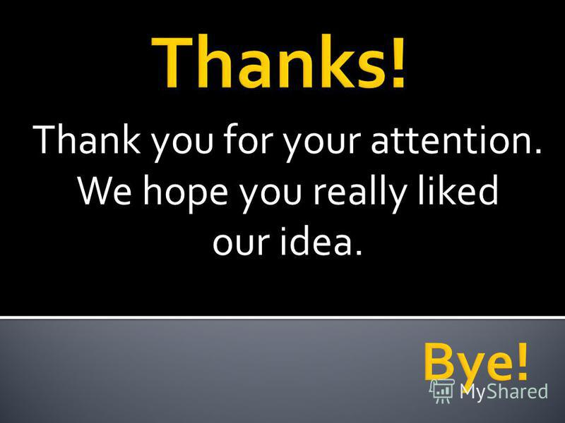 Thank you for your attention. We hope you really liked our idea.