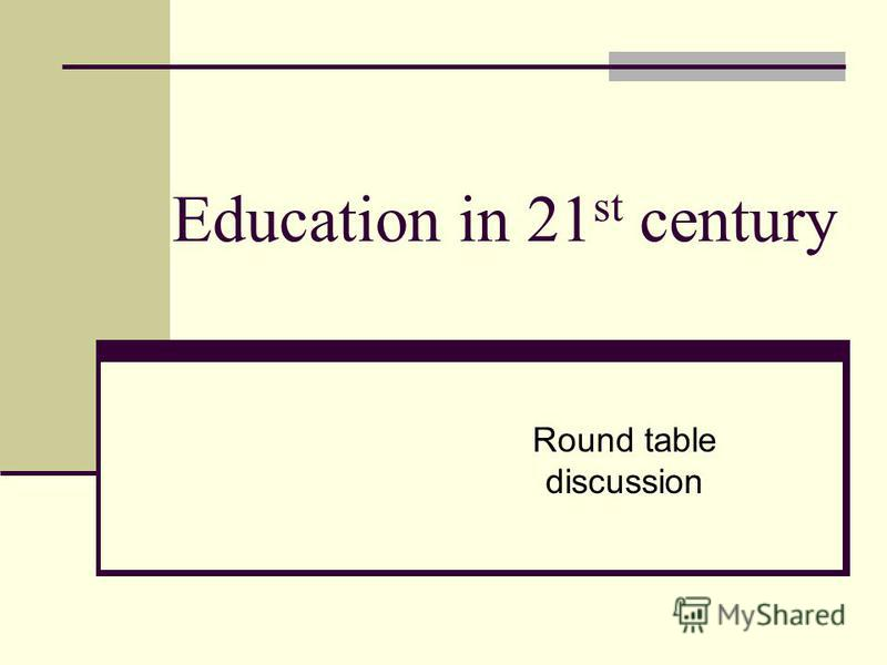 Education in 21 st century Round table discussion