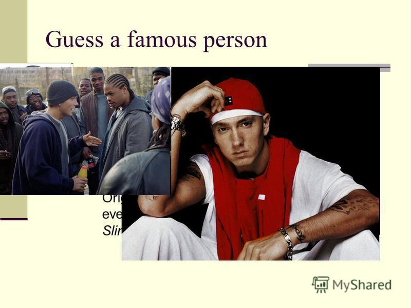 Guess a famous person This famous person is an American rapper, record producer, songwriter and actor. He is one of the best selling artist of the 2000s. Some magazines declared him The King of Hip Hop. He began an acting career in 2002, when he star