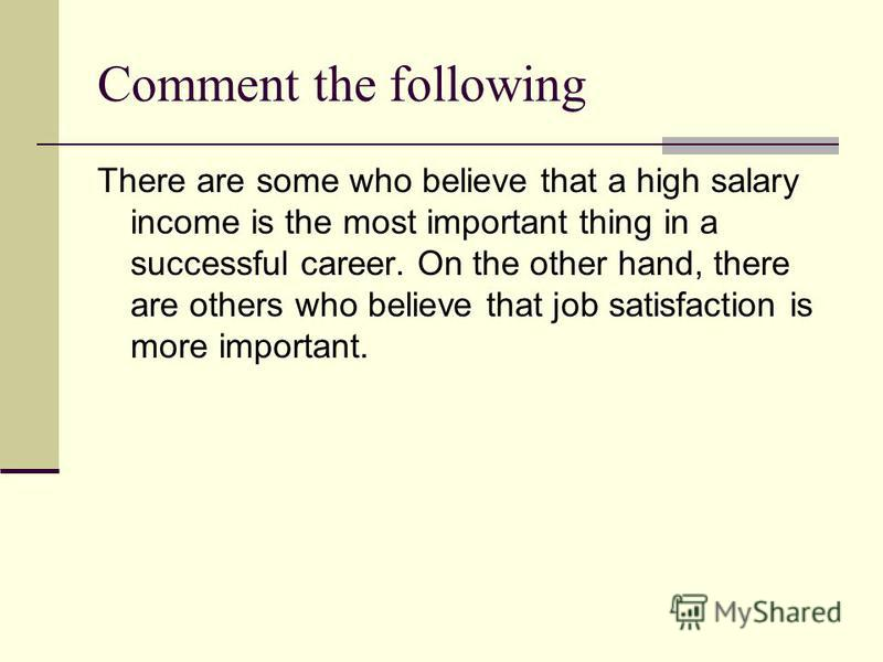 Comment the following There are some who believe that a high salary income is the most important thing in a successful career. On the other hand, there are others who believe that job satisfaction is more important.