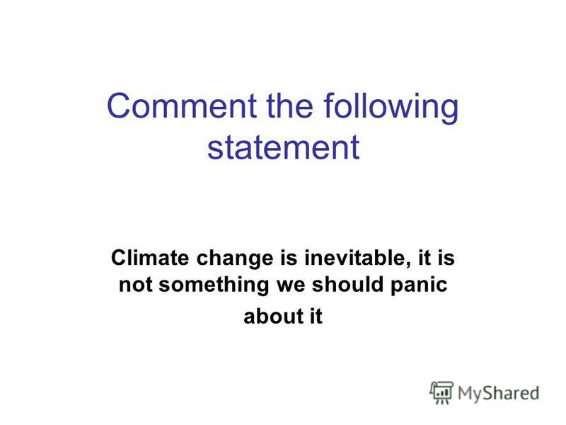 Comment the following statement Climate change is inevitable, it is not something we should panic about it