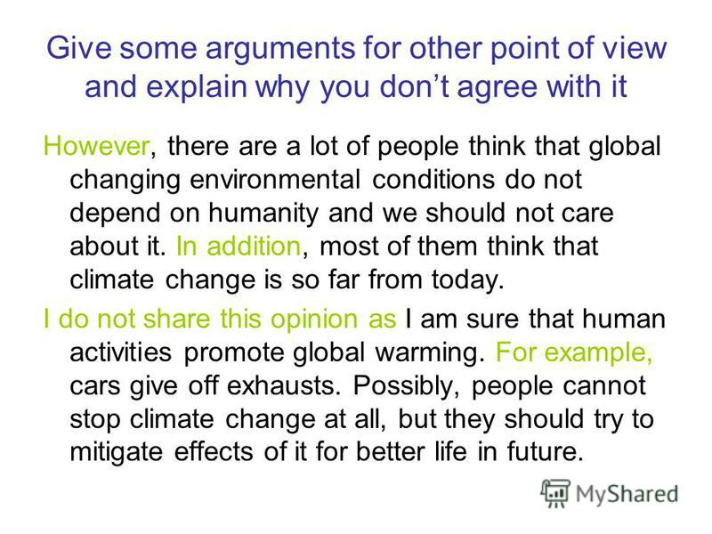 Give some arguments for other point of view and explain why you dont agree with it However, there are a lot of people think that global changing environmental conditions do not depend on humanity and we should not care about it. In addition, most of