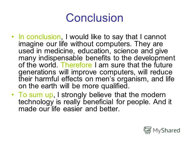 Conclusion In conclusion, I would like to say that I cannot imagine our life without computers. They are used in medicine, education, science and give many indispensable benefits to the development of the world. Therefore I am sure that the future ge