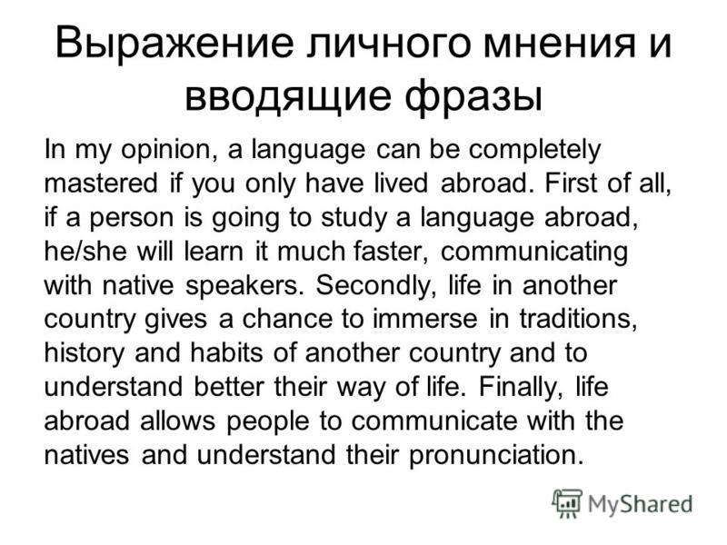 Выражение личного мнения и вводящие фразы In my opinion, a language can be completely mastered if you only have lived abroad. First of all, if a person is going to study a language abroad, he/she will learn it much faster, communicating with native s