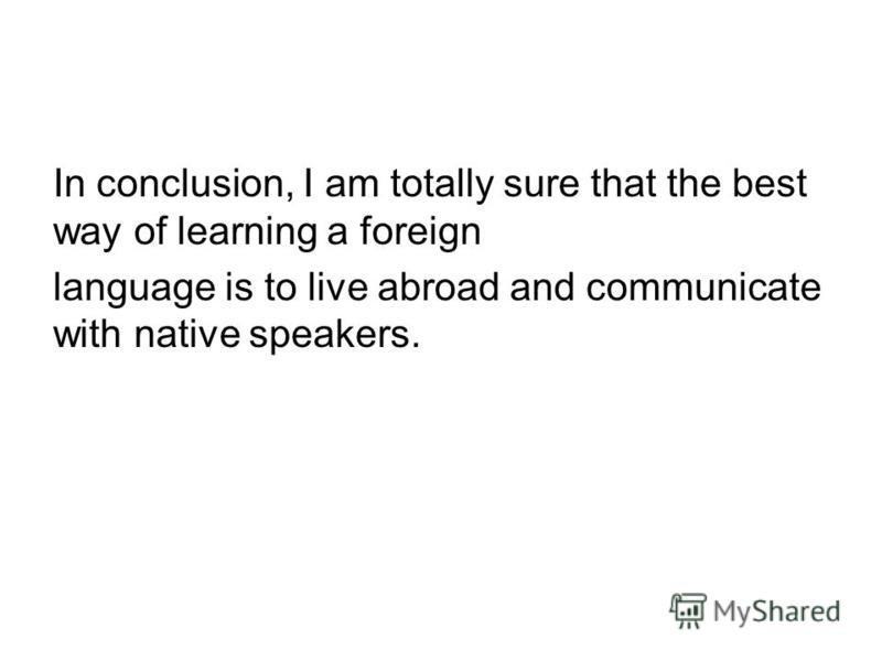 In conclusion, I am totally sure that the best way of learning a foreign language is to live abroad and communicate with native speakers.