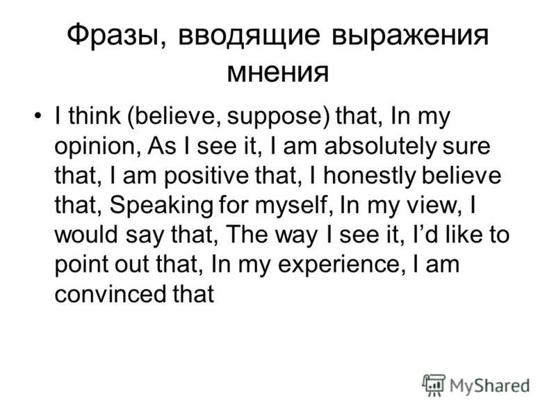 Фразы, вводящие выражения мнения I think (believe, suppose) that, In my opinion, As I see it, I am absolutely sure that, I am positive that, I honestly believe that, Speaking for myself, In my view, I would say that, The way I see it, Id like to poin