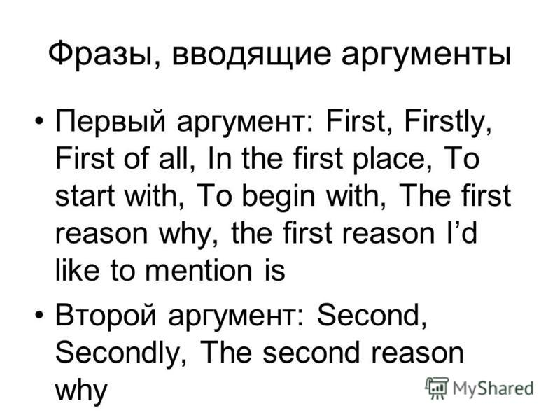 Фразы, вводящие аргументы Первый аргумент: First, Firstly, First of all, In the first place, To start with, To begin with, The first reason why, the first reason Id like to mention is Второй аргумент: Second, Secondly, The second reason why