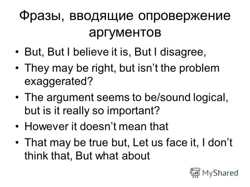Фразы, вводящие опровержение аргументов But, But I believe it is, But I disagree, They may be right, but isnt the problem exaggerated? The argument seems to be/sound logical, but is it really so important? However it doesnt mean that That may be true