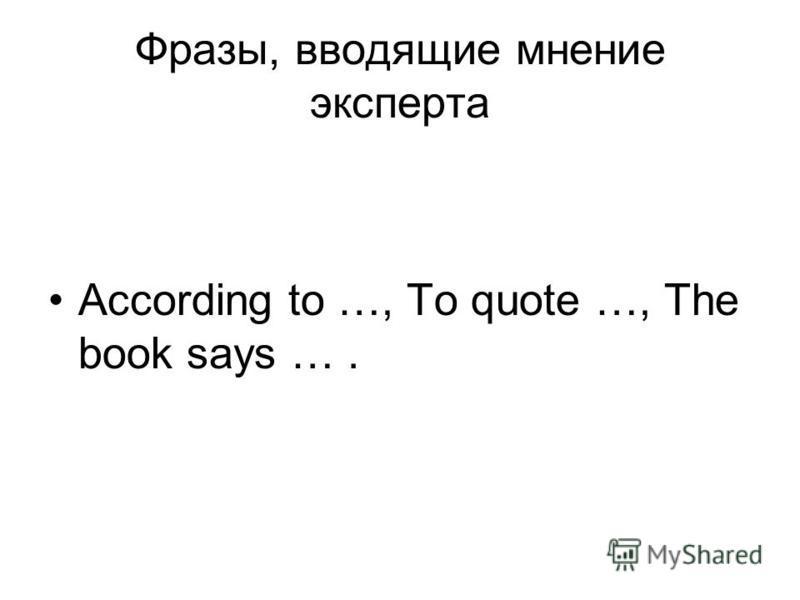Фразы, вводящие мнение эксперта According to …, To quote …, The book says ….