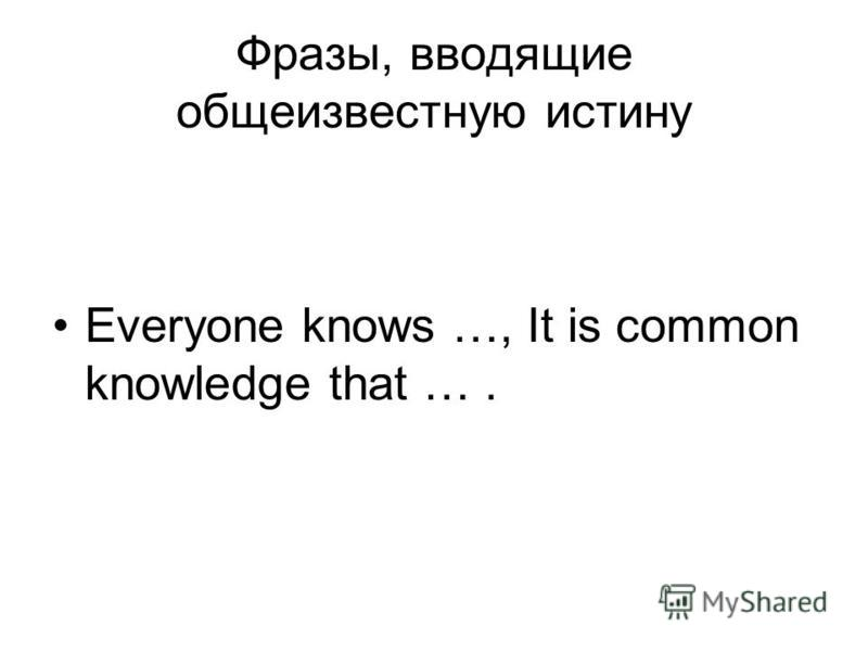 Фразы, вводящие общеизвестную истину Everyone knows …, It is common knowledge that ….