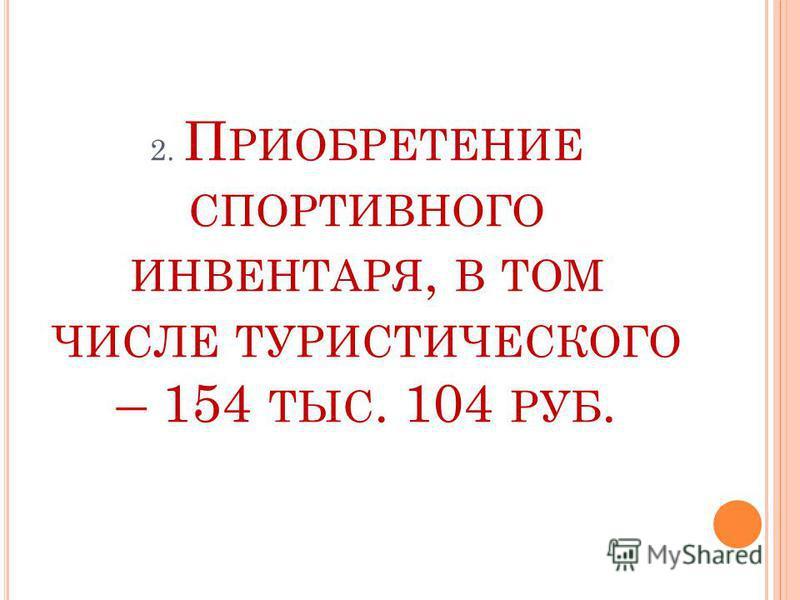 2. П РИОБРЕТЕНИЕ СПОРТИВНОГО ИНВЕНТАРЯ, В ТОМ ЧИСЛЕ ТУРИСТИЧЕСКОГО – 154 ТЫС. 104 РУБ.
