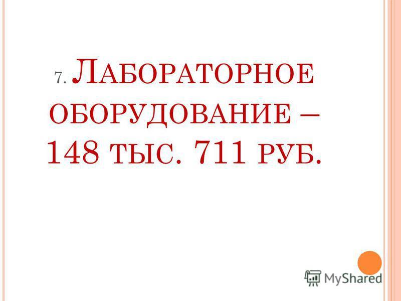 7. Л АБОРАТОРНОЕ ОБОРУДОВАНИЕ – 148 ТЫС. 711 РУБ.