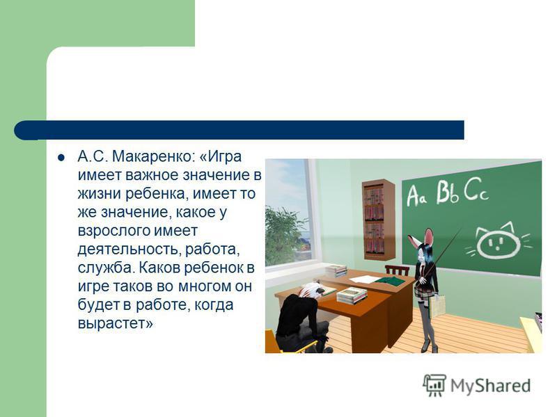А.С. Макаренко: «Игра имеет важное значение в жизни ребенка, имеет то же значение, какое у взрослого имеет деятельность, работа, служба. Каков ребенок в игре таков во многом он будет в работе, когда вырастет»