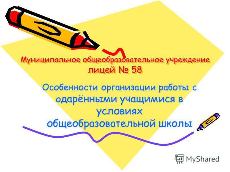 Муниципальное общеобразовательное учреждение лицей 58 Особенности организации работы с о дарёнными учащимися в условиях общеобразовательной школы