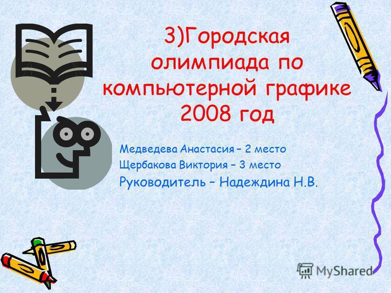 3)Городская олимпиада по компьютерной графике 2008 год Медведева Анастасия – 2 место Щербакова Виктория – 3 место Руководитель – Надеждина Н.В.