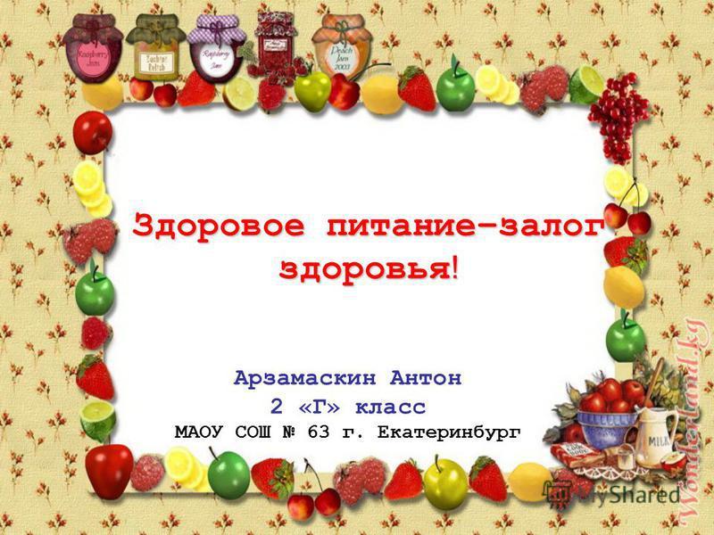 Здоровое питание–залог здоровья ! Арзамаскин Антон 2 «Г» класс МАОУ СОШ 63 г. Екатеринбург