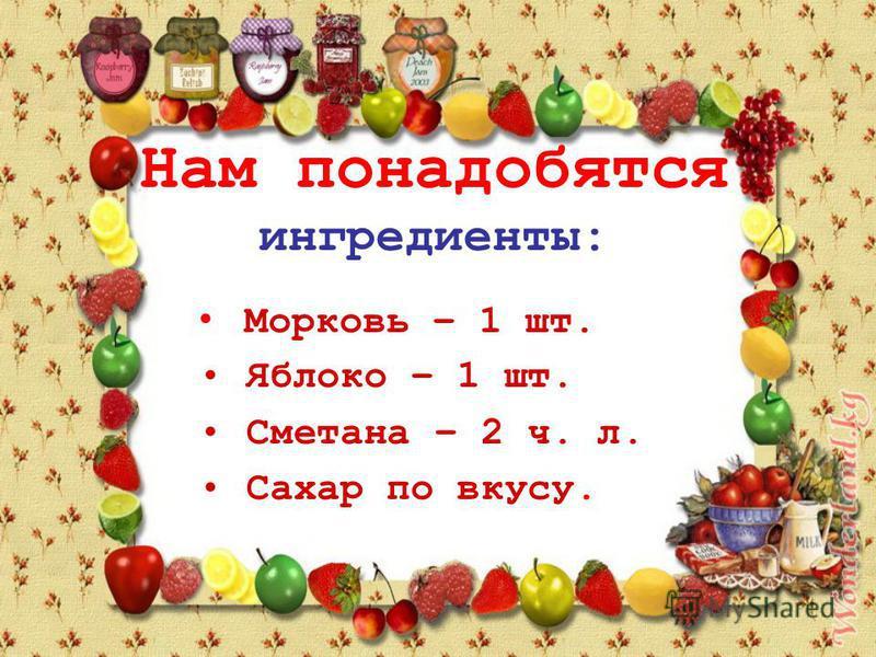 Нам понадобятся ингредиенты: Морковь – 1 шт. Яблоко – 1 шт. Сметана – 2 ч. л. Сахар по вкусу.