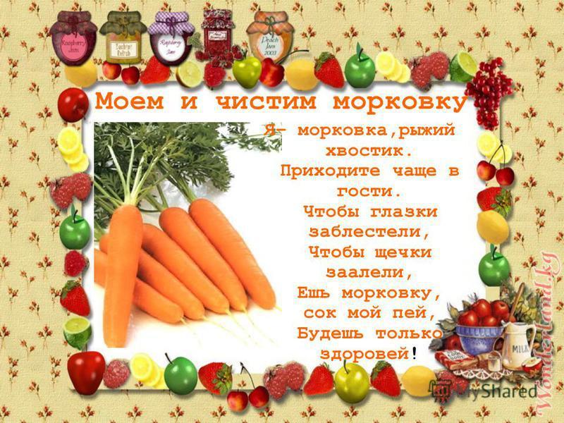 Моем и чистим морковку Я– морковка,рыжий хвостик. Приходите чаще в гости. Чтобы глазки заблестели, Чтобы щечки заалели, Ешь морковку, сок мой пей, Будешь только здоровей!