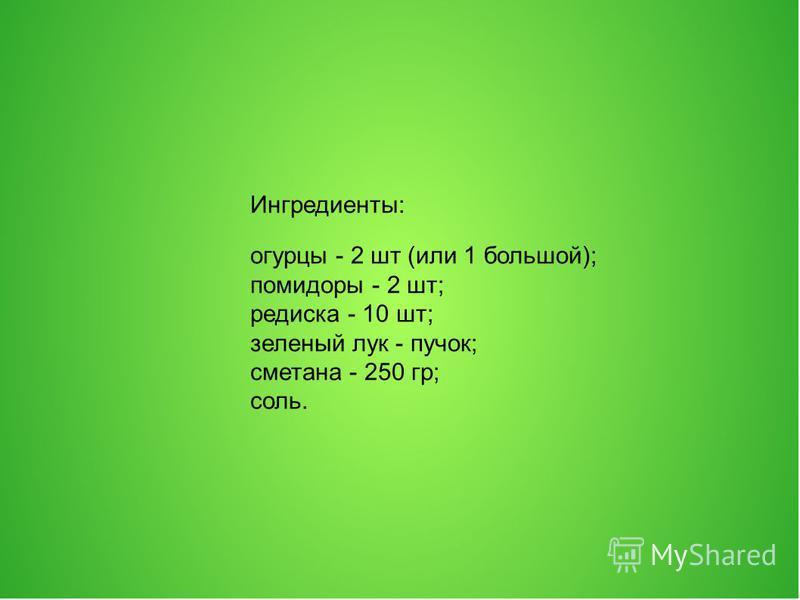 Ингредиенты: огурцы - 2 шт (или 1 большой); помидоры - 2 шт; редиска - 10 шт; зеленый лук - пучок; сметана - 250 гр; соль.