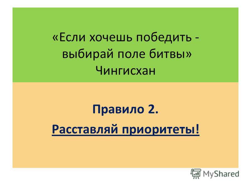 «Если хочешь победить - выбирай поле битвы» Чингиcхан Правило 2. Расставляй приоритеты!