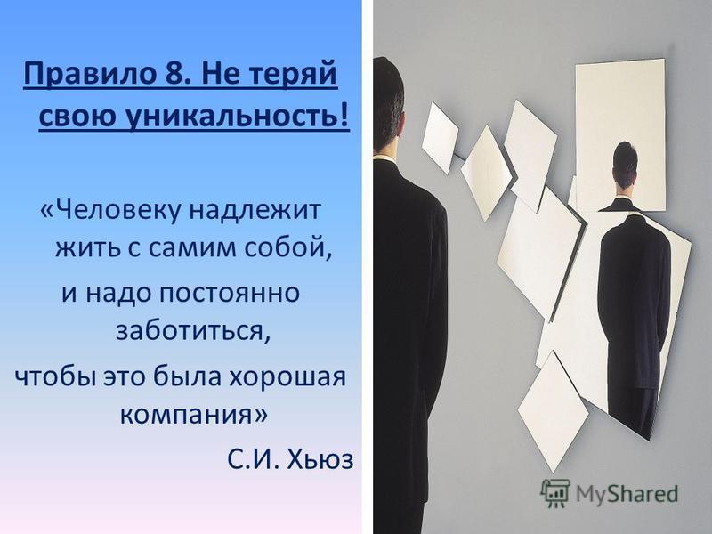 Правило 8. Не теряй свою уникальность! «Человеку надлежит жить с самим собой, и надо постоянно заботиться, чтобы это была хорошая компания» С.И. Хьюз