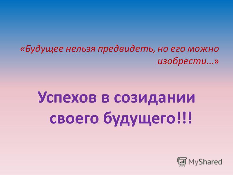 «Будущее нельзя предвидеть, но его можно изобрести…» Успехов в созидании своего будущего!!!