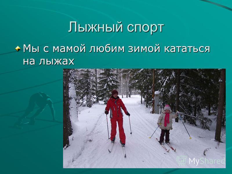 Лыжный спорт Мы с мамой любим зимой кататься на лыжах