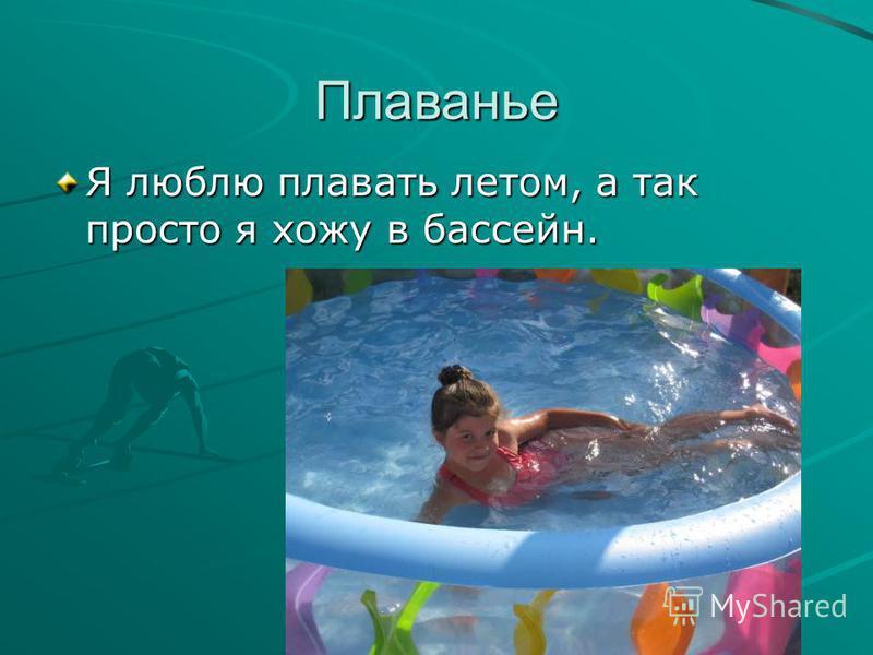 Плаванье Я люблю плавать летом, а так просто я хожу в бассейн.
