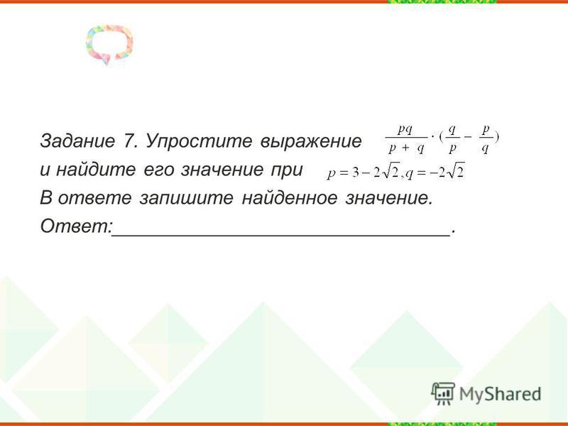 Задание 7. Упростите выражение и найдите его значение при В ответе запишите найденное значение. Ответ:_______________________________.