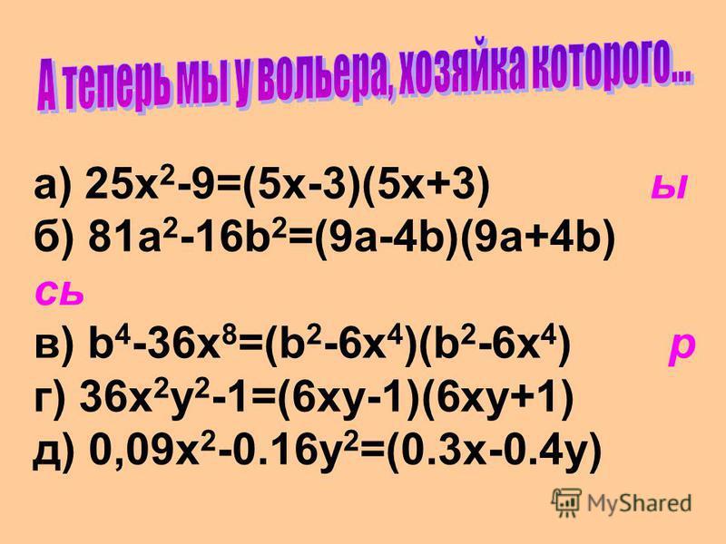 a) 25x 2 -9=(5x-3)(5x+3) ы б) 81a 2 -16b 2 =(9a-4b)(9a+4b) сь в) b 4 -36x 8 =(b 2 -6x 4 )(b 2 -6x 4 ) р г) 36x 2 y 2 -1=(6xy-1)(6xy+1) д) 0,09x 2 -0.16y 2 =(0.3x-0.4y)