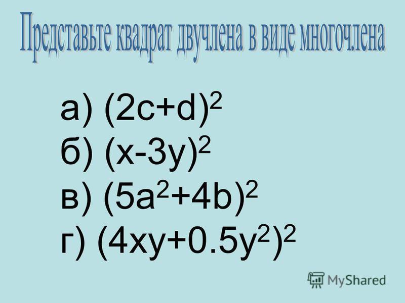 а) (2 с+d) 2 б) (x-3y) 2 в) (5a 2 +4b) 2 г) (4xy+0.5y 2 ) 2