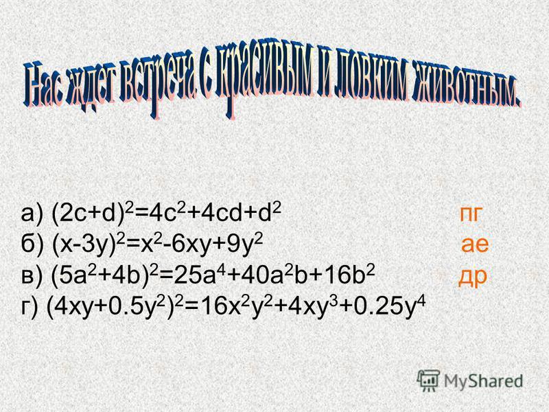 а) (2 с+d) 2 =4 с 2 +4 cd+d 2 пк б) (x-3y) 2 =x 2 -6xy+9y 2 ае в) (5a 2 +4b) 2 =25a 4 +40a 2 b+16b 2 др г) (4xy+0.5y 2 ) 2 =16x 2 y 2 +4xy 3 +0.25y 4